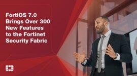 Hơn 300 tính năng mới được bổ sung trong FortiOS 7.0
