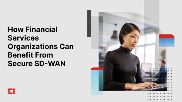 Secure SD-WAN có vai trò quan trọng trong lĩnh vực dịch vụ tài chính
